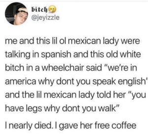 "America, Bitch, and Spanish: bitch^s  @jeyizzle  me and this lil ol mexican lady were  talking in spanish and this old white  bitch in a wheelchair said ""we're in  america why dont you speak english'  and the lil mexican lady told her ""you  have legs why dont you walk""  I nearly died. I gave her free coffee meirl"