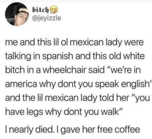 "America, Bitch, and Spanish: bitch^s  @jeyizzle  me and this lil ol mexican lady were  talking in spanish and this old white  bitch in a wheelchair said ""we're in  america why dont you speak english'  and the lil mexican lady told her ""you  have legs why dont you walk""  I nearly died. I gave her free coffee Tell em girl."