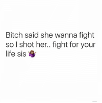 Bitch, Life, and Dank Memes: Bitch said she wanna fight  so l shot her.. fight for your  life sis 😂😂😂😂😂😂 goodmorning