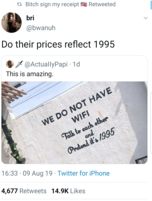 Just an excuse not to have wifi. That's okay, I have unlimited data (via /r/BlackPeopleTwitter): Bitch sign my receipt  Retweeted  bri  @bwanuh  Do their prices reflect 1995  @ActuallyPapi 1d  This is amazing.  WE DO NOT HAVE  WIFI  Talk to each other  and  Pretend it's 1995  16:33 09 Aug 19 Twitter for iPhone  4,677 Retweets 14.9K Likes Just an excuse not to have wifi. That's okay, I have unlimited data (via /r/BlackPeopleTwitter)