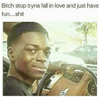 Bitch, Fall, and Love: Bitch stop tryna fall in love and just have  fun....shit 😑😂😂😂😂😂 pettypost pettyastheycome straightclownin hegotjokes jokesfordays itsjustjokespeople itsfunnytome funnyisfunny randomhumor
