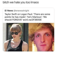 think its fake but i dont like either of them: bitch we hate you too Imaoo  E! News @enewsatnight  Taylor Swift on Logan Paul: 'There are some  points he has made'; 'he's hilarious'; 'We  should FORGIVE' eonli.ne/2F3BOS8 think its fake but i dont like either of them