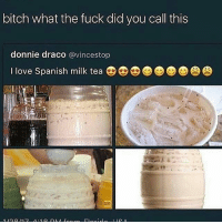 bitch what the fuck did you call this  donnie draco  avincestop  I love Spanish milk tea Horchata hella good but idk where to get it