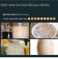 bitch what the fuck did you call this  donnie draco  @vince stop  I love Spanish milk tea I CANT STOP LAUGHING LMAO@THATS HORCHATA