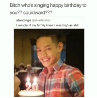 Birthday, Bitch, and Family: Bitch who's singing happy birthday to  you?? squidward???  standingo @stuntinstan  I wonder if my family knew I was high as shit Yall wrong for this😂😂