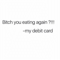 Bitch, Girl Memes, and How: Bitch you eating again ?!!  my debit card Only my debit card knows how many Ubers I take.