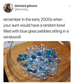 meirl: bitchard gilmore  @rosvnna_  remember in the early 2000s when  your aunt would have a random bowl  filled with blue glass pebbles sitting in a  windowsill  <> meirl