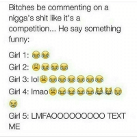 Nochill😂😂😂: Bitches be commenting on a  nigga's shit like it's a  competition... He say something  funny.  Girl 1:  Girl 2  Girl 3: lol  Girl 4: Imao  Girl 5: LMFAOOOOOOOOO TEXT  ME Nochill😂😂😂