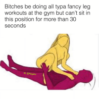Gym, Memes, and Fancy: Bitches be doing all typa fancy leg  workouts at the gym but can't sit in  this position for more than 30  seconds  G: @thegainz ✋🏽