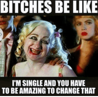 bitches be like: BITCHES BE LIKE  I'M SINGLE AND YOU HAVE  TO BE AMAZINGTOCHANGETHAT