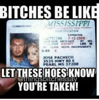 BITCHES BE LIKE  MISSISSIPPI  180 BM  S-09 C  JOSE PACHECO  353S HWY 80 E  LETTHESE HOESKNOW  IngsbitcheSSa  YOU'RE TAKEN! hilariousted