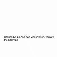 """💯 Fuck you mean..✌😂😂: Bitches be like """"no bad vibes"""" bitch, you are  the bad vibe 💯 Fuck you mean..✌😂😂"""