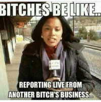 ITS ALL LOVE: BITCHES BE LIKE  REPORTING LIVE FROM  ANOTHER BITCH'S BUSINESS ITS ALL LOVE