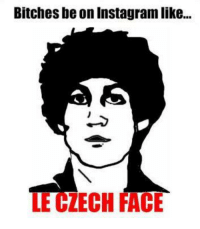 face: Bitches be on Instagram like...  LE CZECH FACE