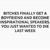 Memes, Boyfriend, and All The: BITCHES FINALLY GET A  BOYFRIEND AND BECOME  INSPIRATIONAL SPEAKERS.  YOU JUST WANTED TO DIE  LAST WEEK Bihhhh hush you aint got all the answers 😂😂😂😪 shepost♻♻