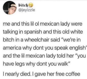 "America, Bitch, and Lol: bitches  @jeyizzle  me and this lil ol mexican lady were  talking in spanish and this old white  bitch in a wheelchair said ""we're in  america why dont you speak english'  and the lil mexican lady told her ""you  have legs why dont you walk""  I nearly died. I gave her free coffee In dead lol via /r/memes http://bit.ly/2GVWfbu"