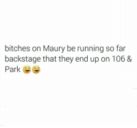 Maury, Memes, and 🤖: bitches on Maury be running so far  backstage that they end up on 106 &  Park They Asses Be Running To Aj & Free Bih