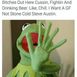 "lmao and she ends arguments  with ""and thats the bottom line"": Bitches Out Here Cussin, Fightin And  Drinking Beer. Like, Chill. I Want A GF  Not Stone Cold Steve Austin. lmao and she ends arguments  with ""and thats the bottom line"""