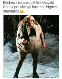 Dank Memes, Can, and You: Bitches that are built like Oswalo  Cobblepot always have the highest  standards 😒😒😒😒 you better take what you can get.
