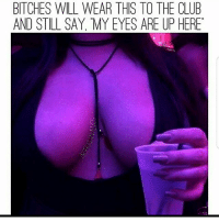 Club, Funny, and Will: BITCHES WILL WEAR THIS TO THE CLUB  AND STILL SAY MY EYES ARE UP HERE Factual 😂💯