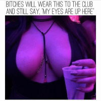 Club, Fire, and Memes: BITCHES WILL WEAR THIS TO THE CLUB  AND STILL SAY, MY EYES ARE UP HERE Are they? 👀 😂😂 check out @sepasanmemes @sepasanmemes @sepasanmemes for more fire!!