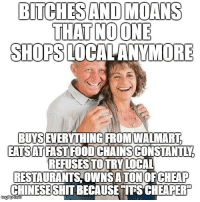 """Advice, Crazy, and Food: BITCHESAND MOANS  THAT NOONE  SHOPS LOCALANYMORE  BUYS  IEVERYTHINGIFROMWALMART  EATSATFAST FOOD CHAINSCONSTANTLY  REFUSESTOTRY LOCAL  RESTAURANTS,OWNSA TON OFCHEAP  CHINESESHIT BECAUSETITSCHEAPER  imgiip <p><a href=""""http://advice-animal.tumblr.com/post/171404698766/my-in-laws-way-too-many-old-people-seem-to-have"""" class=""""tumblr_blog"""">advice-animal</a>:</p>  <blockquote><p>My in-laws. Way too many old people seem to have this hypocritical attitude, and it drives me crazy.</p></blockquote>"""