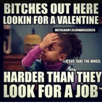 Memes, 🤖, and Wheels: BITCHESOUT HERE  LOOKIN FOR AVALENTINE  INSTAGRAMEOLUVIABOSSCHICK  JESUS TAKE THE WHEEL  HARDER THAN THEY  LOOK FOR A JOB