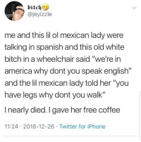 "America, Bitch, and Iphone: bitchi  @jeyizzle  me and this lil ol mexican lady were  talking in spanish and this old white  bitch in a wheelchair said ""we're in  america why dont you speak english""  and the lil mexican lady told her ""you  have legs why dont you walk""  I nearly died. I gave her free coffee  11:24 2018-12-26 Twitter for iPhone Lmaoo 😊😊😊😂😂 🔥 Follow Us 👉 @latinoswithattitude 🔥 latinosbelike latinasbelike latinoproblems mexicansbelike mexican mexicanproblems hispanicsbelike hispanic hispanicproblems latina latinas latino latinos hispanicsbelike"