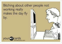 : Bitching about other people not  working really  makes the day fly  by.  your ecards  someecards.com