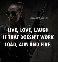 laugh: Bitchy  otes  LIVE, LOVE, LAUGH  IF THAT DOESN'T WORK  LOAD, AIM AND FIRE.