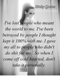 Memes, Cold, and Bad Ass: Bitchy Quotes  R.com royaleh  I've lost people who meant  the world to me. I've been  betrayed by people I thought  kept it 100  with me. I gave  my all to people who didn't  do shit for me.  So when I  come off cold hearted, don't  take it personally. 💯  - Bad Ass Bitches