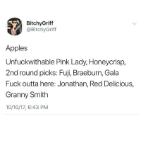 Funny, Fuck, and Pink: BitchyGriff  @BitchyGriff  Apples  Unfuckwithable Pink Lady, Honeycrisp,  2nd round picks: Fuji, Braeburn, Gala  Fuck outta here: Jonathan, Red Delicious,  Granny Smith  10/10/17, 6:43 PM Accurate.