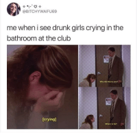 @BITCHYWAIFU69  me when i see drunk girls crying in the  bathroom at the club  Who did this to you?  [crying]  Where is he?