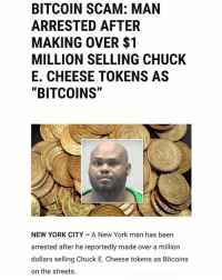 "Chuck E Cheese, Funny, and New York: BITCOIN SCAM: MAN  ARRESTED AFTER  MAKING OVER $1  MILLION SELLING CHUCK  E. CHEESE TOKENS AS  ""BITCOINS""  NEW YORK CITY A New York man has been  arrested after he reportedly made over a million  dollars selling Chuck E. Cheese tokens as Bitcoins  on the streets. Everyday another legend is born."