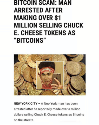 "Chuck E Cheese, Funny, and New York: BITCOIN SCAM: MAN  ARRESTED AFTER  MAKING OVER $1  MILLION SELLING CHUCK  E. CHEESE TOKENS AS  ""BITCOINS""  NEW YORK CITY A New York man has been  arrested after he reportedly made over a million  dollars selling Chuck E. Cheese tokens as Bitcoins  on the streets. @lester did you spent it all on supreme??"