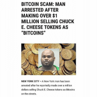 "Chuck E Cheese, Memes, and New York: BITCOIN SCAM: MAN  ARRESTED AFTER  MAKING OVER $1  MILLION SELLING CHUCK  E. CHEESE TOKENS AS  ""BITCOINS""  NEW YORK CITY A New York man has been  arrested after he reportedly made over a million  dollars selling Chuck E. Cheese tokens as Bitcoins  on the streets. Legend 😂💰🙌 @worldstar WSHH"