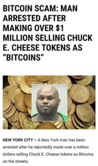 "Chuck E Cheese, Lol, and Memes: BITCOIN SCAM: MAN  ARRESTED AFTER  MAKING OVER $1  MILLION SELLING CHUCK  E. CHEESE TOKENS AS  ""BITCOINS""  NEW YORK CITY A New York man has been  arrested after he reportedly made over a million  dollars selling Chuck E. Cheese tokens as Bitcoins  on the streets (GC) Lol I dunno if this is real or satire but awesome either way"