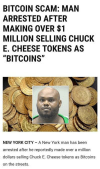 "Chuck E Cheese, New York, and Streets: BITCOIN SCAM: MAN  ARRESTED AFTER  MAKING OVER $1  MILLION SELLING CHUCK  E. CHEESE TOKENS AS  ""BITCOINS""  NEW YORK CITY A New York man has been  arrested after he reportedly made over a million  dollars selling Chuck E. Cheese tokens as Bitcoins  on the streets."