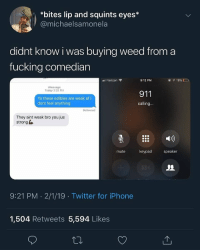 Af, Fucking, and Iphone: *bites lip and squints eyes*  @michaelsamonela  didnt know i was buying weed from a  fucking comedian  l Verizon  9:12 PM  Message  Today 3:29 PM  911  Yo these edibles are weak af i  dont feel anything  calling  Delivered  They aint weak bro you jus  strong  mute  keypad  speaker  9:21 PM 2/1/19 Twitter for iPhone  1,504 Retweets 5,594 Likes Wow 😂🤦‍♂️ https://t.co/94pwD8u2Wh