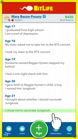Reggie, Relationships, and School: BITLIFE  Mary Bacon-Poussyi  $420  Student  Bank Balance  Age 17  I graduated from high school.  I am cured of depression.  Age 18  My sister asked me to take her to the BTS concert.  I took my sister to the BTS concert.  Age 19  Someone named Reggie Hymen slapped my  behind.  I had a one night stand with him.  Age 20  I gave birth to Reggie Hymen's child, a boy.  I named him Jungkook.  Age 21  I thought about whether I should vaccinate  Jungkook.  T chose not to vaccinate Jungkook.  Age  Relationships  Nob  10  More  Assets  X  + it gets better the longer you look at it.