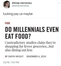 """Children, Food, and Fucking: bitmap mercenary  @wehpudicabok  fucking pay us maybe  FOOD  DO MILLENNIALS EVEN  EAT FOOD?  Contradictory studies claim they're  shopping for fewer groceries...but  also dining out less  BY DARYN WRIGHT NOVEMBER 4, 2016  1/2/18, 7:03 PM shinyblackbird:  snakebitcat: sarahsaharasaurus: this is such a weird way of phrasing """"Millenials go hungry because of financial crisis we caused""""  """"Why then do they not eat cake?""""   Here's a thought: maybe we're more conscientious about food waste than our hypocrite parents who lectured us about starving children even as they let produce and leftovers rot in the fridge?And yeah, that conscientiousness tends to grow quite naturally from not being able to afford food  -_-"""