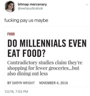 """Food, Fucking, and Hungry: bitmap mercenary  @wehpudicabok  fucking pay us maybe  FOOD  DO MILLENNIALS EVEN  EAT FOOD?  Contradictory studies claim they're  shopping for fewer groceries...but  also dining out less  BY DARYN WRIGHT NOVEMBER 4, 2016  1/2/18, 7:03 PM snakebitcat:  sarahsaharasaurus: this is such a weird way of phrasing """"Millenials go hungry because of financial crisis we caused""""  """"Why then do they not eat cake?"""""""