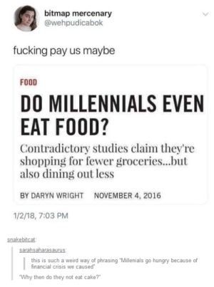 """Millenials are killing eating: bitmap mercenary  @wehpudicabok  fucking pay us maybe  FOOD  DO MILLENNIALS EVEN  EAT FOOD?  Contradictory studies claim they're  shopping for fewer groceries...but  also dining out less  BY DARYN WRIGHT  NOVEMBER 4, 2016  1/2/18, 7:03 PM  snakebitcat  this is such a weird way of phrasing """"Millenials go hungry because of  inancial crisis we caused  Why then do they not eat cake? Millenials are killing eating"""