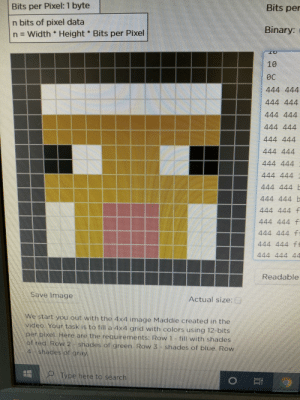 Had to make an icon via hexadecimals for my Web Design class so I made our savior: Bits per  Bits per Pixel: 1 byte  n bits of pixel data  n = Width t Height Bits per Pixel  Binary:  10  Өс  444 444  444 444  444 444  444 444  444 444  444 444  444 444  444 444  444 444b  444 444 b  444 444 f  444 444 f  444 444 f  444 444 ff  444 444 44  Readable  Save Image  Actual size:C)  We start you out with the 4x4 image Maddie created in the  video. Your task is to fill a 4x4 grid with colors using 12-bits  per pixel. Here are the requirements: Row 1-fill with shades  ot red. Row 2 shades ot green. Row 3 shades of blue. Row  4 shades of gray  Type here to search Had to make an icon via hexadecimals for my Web Design class so I made our savior