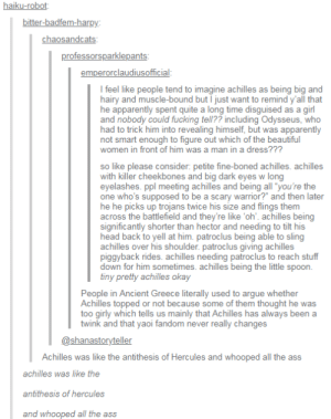 """Apparently, Arguing, and Ass: bitter-badfem-harpy:  chaosandcats  professorsparklepants  laudiusofficial  I feel like people tend to imagine achilles as being big and  hairy and muscle-bound but I just want to remind y'all that  he apparently spent quite a long time disguised as a girl  and nobody could fucking tell?? including Odysseus, who  had to trick him into revealing himself, but was apparently  not smart enough to figure out which of the beautiful  women in front of him was a man in a dress???  so like please consider: petite fine-boned achilles. achilles  with killer cheekbones and big dark eyes w long  eyelashes. ppl meeting achilles and being all """"you're the  one who's supposed to be a scary warrior? and then later  he he picks up trojans twice his size and flings them  across the battlefield and they're like oh. achilles being  significantly shorter than hector and needing to tilt his  head back to yell at him. patroclus being able to sling  achilles over his shoulder. patroclus giving achilles  piggyback rides. achilles needing patroclus to reach stuff  down for him sometimes. achilles being the little spoon  tiny pretty achilles okay  People in Ancient Greece literally used to argue whether  Achilles topped or not because some of them thought he was  too girly which tells us mainly that Achilles has always been a  twink and that yaoi fandom never really changes  @shanastoryteller  Achilles was like the antithesis of Hercules and whooped all the ass  achilles was like the  antithesis of hercules  and whooped all the ass Gay💁🏼♂️irl"""