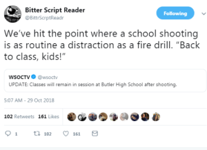 "Fire, School, and Kids: Bitter Script Reader  @BittrScrptReadr  Following  We've hit the point where a school shooting  is as routine a distraction as a fire drill. ""Back  to class, kids!""  WSoCTV@wsoctv  UPDATE: Classes will remain in session at Butler High School after shooting.  5:07 AM- 29 Oct 2018  102 Retweets 161 Likes  91 t102161"