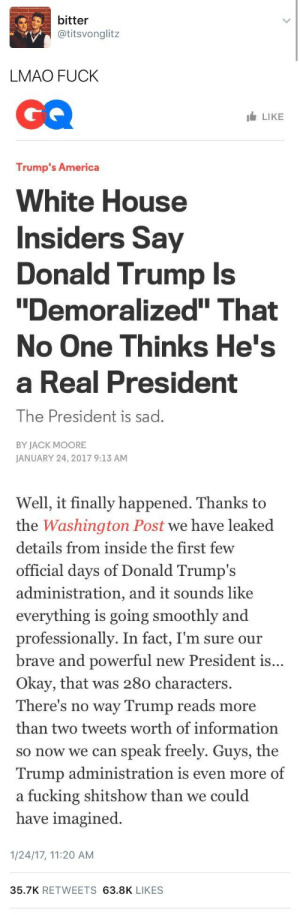 """tealesbian: i'm choking: bitter  @titsvonglitz  LMAO FUCK   LIKE  Trump's America  White House  Insiders Say  Donald Trump Is  Demoralized"""" That  No One Thinks He's  a Real President  The President is sad.  BY JACK MOORE  JANUARY 24, 2017 9:13 AM   Well, it finally happened. Thanks to  the Washington Post we have leaked  details from inside the first  official days of Donald Trump's  administration, an  everything is going smoothly and  professionally. In fact, I'm sure our  brave and powerful new President is  Okay, that was 280 characters.  There's no way Trump reads more  than two tweets worth of information  so now we can speak freely. Guys, the  Trump administration is even more of  a fucking shitshow than we could  have imagined  few  d it sounds like  ...   1/24/17, 11:20 AM  35.7K RETWEETS 63.8K LIKES tealesbian: i'm choking"""
