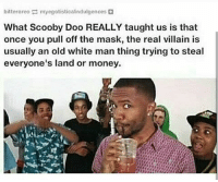 Memes, Money, and Scooby Doo: bitterore myegotisticalindulgences  What Scooby Doo REALLY taught us is that  once you pull off the mask, the real villain is  usually an old white man thing trying to steal  everyone's land or money. Truth Serum