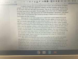 """Speech I'm working on. Hope no one brings up Mayhem or Watain. Thoughts thus far?: BIUA  Arial  11  Normal text  7.  4.  A majority of people don't necessarily like horror movies, due to the themes of violence  and gore. Ask anyone who does appreciate it however, and they'll probably say that they like it  for the shock value and don't take it too seriously. They are not violent people, and the movies  in no way inspire them to be violent. This also applies most metal music too, despite ignorant  people thinking otherwise. With band names like """"Cattle Decapitation"""" """"Dying fetus"""" """"Goat Whore  or """"Brain Drill"""" (a local band from Ben Lomend by the way) it should come as a surprise that  some people take them seriously.  Believing them to be violent people due to violent lyrics is just as abserb of accusing  horror movie directors of being blood-thirsty crazies. The same applies to the fans of both as  well.This prejudice goes way back, to some of the first bands in the metal scene. Most of you  probably recognize the band """"Black Sabbath"""" for its characteristically doom n gloom sounding  music and lyrical themes. Its name alone brings to mind the idea of a satanic ritual. Satanism for  shock value has long been a theme in metal, but a symbol of rebellion against the norm. Like a  metaphor for free-thinking. But a little bit of research will reveal that Ozzy Osborne himself is  actually a life-long Catholic. In the starting days of Black Sabbath, Ozzy even asked his dad to  make him and his band mates a bunch of aluminum crosses to wear on stage, to show that they  were indeed not a Satanic band. To this day, the cross he wears is almost as iconic as his  circular purple shades. Keep in mind this is the same band with songs like """"Children of the  Grave"""" and """"Sabbath Bloody Sabbath"""".  you  This trend of misunderstood shock-value continued Into the 80's and 90's when bands  were developing harsh vocals (the cookie monster sounding growls) and blast beats (the  machine gun """