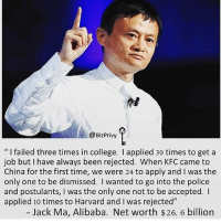"""College, Kfc, and Memes: @Biz Privy  l failed three times in college. I applied 30 times to get a  job but have always been rejected. When KFC came to  China for the first time, we were 24 to apply and l was the  only one to be dismissed. wanted to go into the police  and postulants, l was the only one not to be accepted.  applied 10 times to Harvard and was rejected""""  Jack Ma, Alibaba. Net worth $26. 6 billion Failure is not the end..... thefutureentrepreneur"""